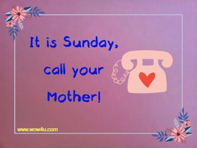 It is Sunday, call your Mother!