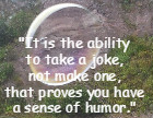 It is the ability to take a joke, not make one, that proves you have a sense of humor. Max Eastman