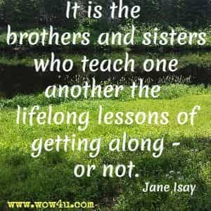 It is the brothers and sisters who teach one another the lifelong lessons of getting along - or not. Jane Isay