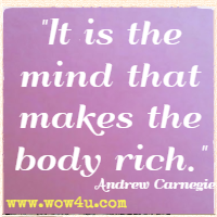 It is the mind that makes the body rich. Andrew Carnegie