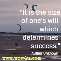 It is the size of one's will which determines success. Author Unknown