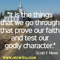 It is the things that we go through that prove our faith and test our godly character. Scott F Neve