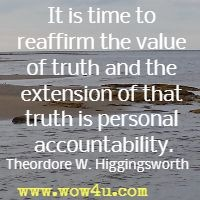 It is time to reaffirm the value of truth and the extension of that truth is personal accountability. Theordore W. Higgingsworth