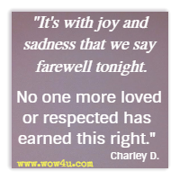 It's with joy and sadness that we say farewell tonight. No one more loved or respected has earned this right. Charley D.