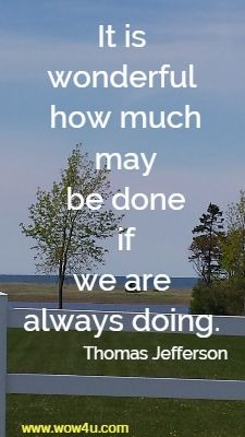 It is wonderful how much may be done if we are always doing. Thomas Jefferson