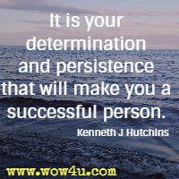 It is your determination and persistence that will make you a successful person. Kenneth J Hutchins