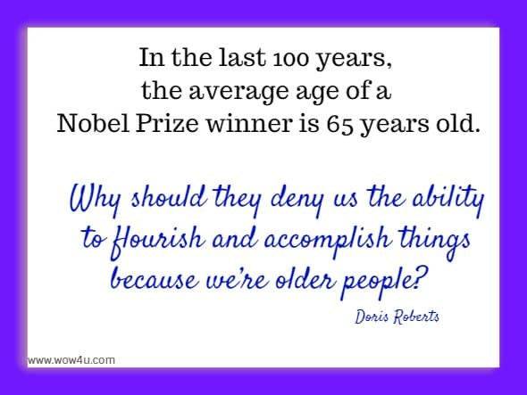 In the last 100 years, the average age of a Nobel Prize winner is 65 years old. Why should they deny us the ability to flourish and accomplish things because we�re older people?    Doris Roberts