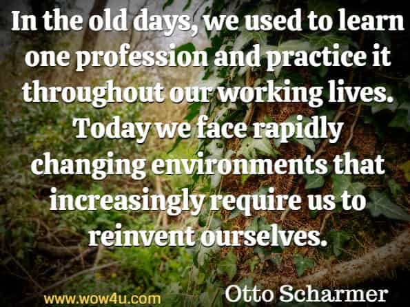 In the old days, we used to learn one profession and practice it throughout our working lives. Today we face rapidly changing environments that increasingly require us to reinvent ourselves. Otto Scharmer  Leading from the Emerging.