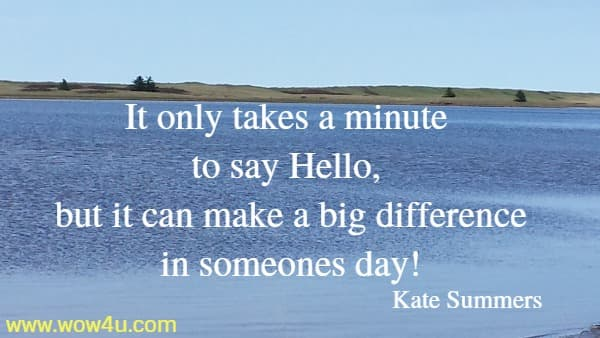 It only takes a minute to say Hello, but it can make a big difference  in someones day! Kate Summers