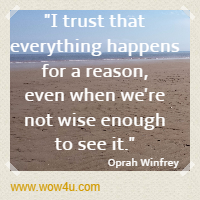 I trust that everything happens for a reason, even when we're not wise enough to see it. Oprah Winfrey