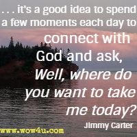 . . . it's a good idea  to spend a few moments each day to connect with God and ask, Well, where do you want to take me today? Jimmy Carter