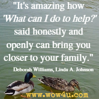 It's amazing how 'What can I do to help?' said honestly and openly can bring you closer to your family. Deborah Williams, Linda A. Johnson