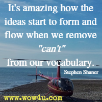 It's amazing how the ideas start to form and flow when we remove can't from our vocabulary. Stephen Shaner