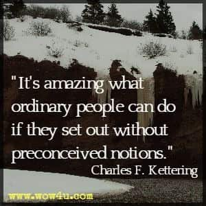 It's amazing what ordinary people can do if they set out without preconceived notions. Charles F. Kettering