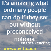 It's amazing what ordinary people can do if they set out without preconceived notions. Charles Kettering