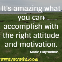 It's amazing what you can accomplish with the right attitude and motivation. Marie Clapsaddle