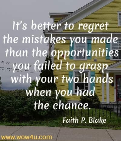 It's better to regret the mistakes you made than the opportunities you failed to grasp with your two hands when you had the chance. Faith P. Blake