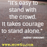 It's easy to stand with the crowd. It takes courage to stand alone.  Author Unknown