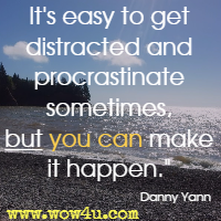It's easy to get distracted and procrastinate sometimes, but you can make it happen.  Danny Yann