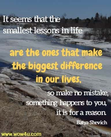 It seems that the smallest lessons in life are the ones that make the biggest difference in our lives,  so make no mistake, when something happens to you, it is for a reason.