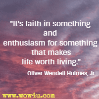 It's faith in something and enthusiasm for something that makes life worth living. Oliver Wendell Holmes, Jr