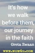 It's how we walk before them, our journey in the faith  Greta Zwaan