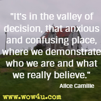 It's in the valley of decision, that anxious and confusing place, where we demonstrate who we are and what we really believe.  Alice Camille