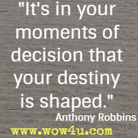 It's in your moments of decision that your destiny is shaped. Anthony Robbins