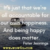 It's just that we're all accountable for our own happiness. And being happy does matter. Peter Jennings