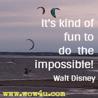 It's kind of fun to do the impossible! Walt Disney