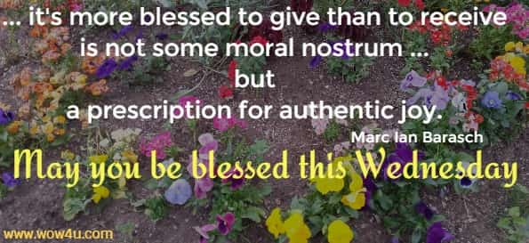 ... it's more blessed to give than to receive is not some moral nostrum ... but  a prescription for authentic joy. Marc Ian Barasch May you be blessed this Wednesday