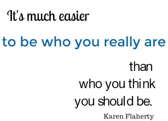 It's much easier to be who you really are than who you think you should be.  Karen Flaherty