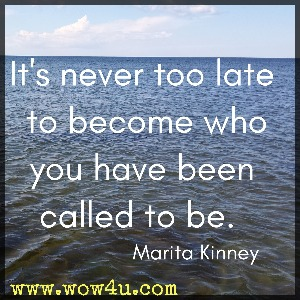 It's never too late to become who you have been called to be. Marita Kinney