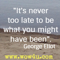It's never too late to be what you might have been. George Eliot