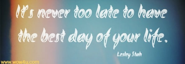 It's never too late to have the best day of your life. Lesley Stah