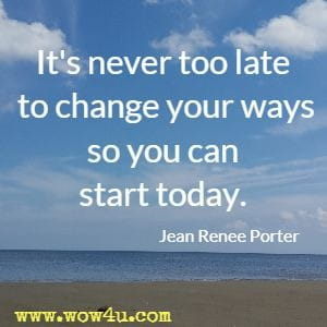 It's never too late to change your ways so you can start today. Jean Renee Porter