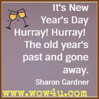 It's New Year's Day Hurray! Hurray!  The old year's past and gone away. Sharon Gardner