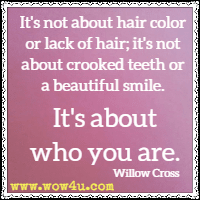 It's not about hair color or lack of hair; it's not about crooked teeth or a beautiful smile. It's about who you are. Willow Cross