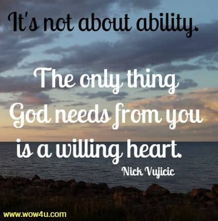 It's not about ability.  The only thing God needs from you is a willing heart.  Nick Vujicic