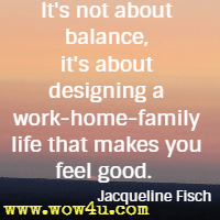 It's not about balance, it's about designing a work-home-family life that makes you feel good. Jacqueline Fisch