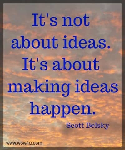 It's not about ideas. It's about making ideas happen.  Scott Belsky