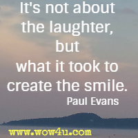 It's not about the laughter, but what it took to create the smile. Paul Evans