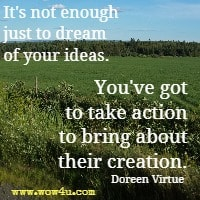 It's not enough just to dream of your ideas. You've got to take action to bring about their creation. Doreen Virtue