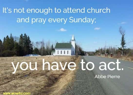 It's not enough to attend church and pray every Sunday; you have to act. Abbe Pierre