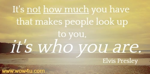 It's not how much you have that makes people look up to you, it's who  you are. Elvis Presley