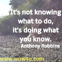 It's not knowing what to do, it's doing what you know. Anthony Robbins