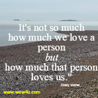 It's not so much how much we love a person but how much that person loves us.