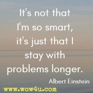 It's not that I'm so smart, it's just that I stay with problems longer. Albert Einstein