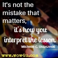 It's not the mistake that matters, it's how you interpret the lesson. Michelle C. Ustaszeski
