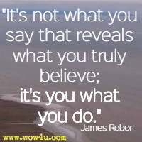It's not what you say that reveals what you truly believe; it's you what you do. James Robor
